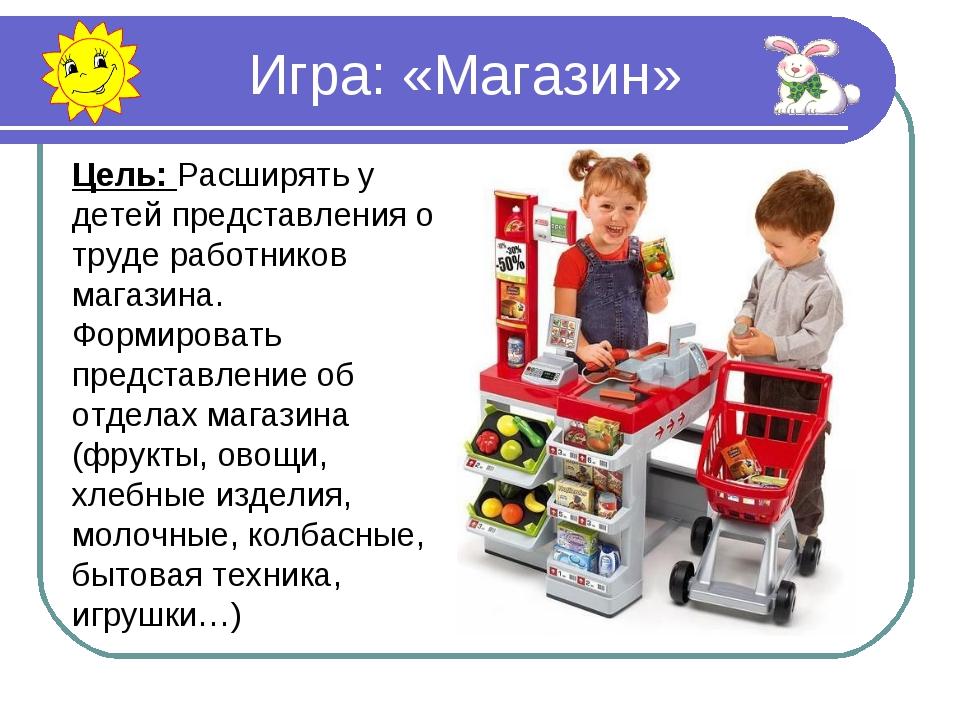 Игра: «Магазин» Цель: Расширять у детей представления о труде работников маг...
