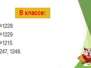 В классе: №1228 №1229 №1215 1247, 1248.