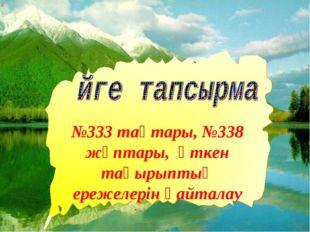 * №333 тақтары, №338 жұптары, өткен тақырыптың ережелерін қайталау