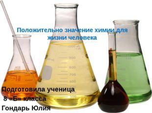 Положительно значение химии для жизни человека Подготовила ученица 8 «Б» клас