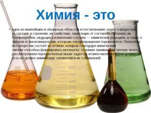Химия - это одна из важнейших и обширных областейестествознания,наукаовещ