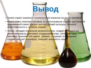 Химия играет огромное положительное значение на жизнь человека Химия очень по