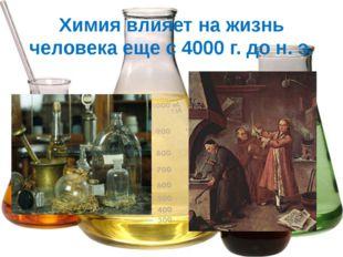 Химия влияет на жизнь человека еще с 4000 г. до н. э.