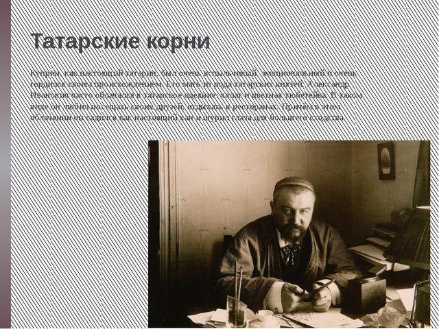 Татарские корни Куприн, как настоящий татарин, был очень вспыльчивый, эмоцион...