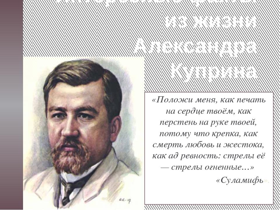 Интересные факты из жизни Александра Куприна «Положи меня, как печать на серд...