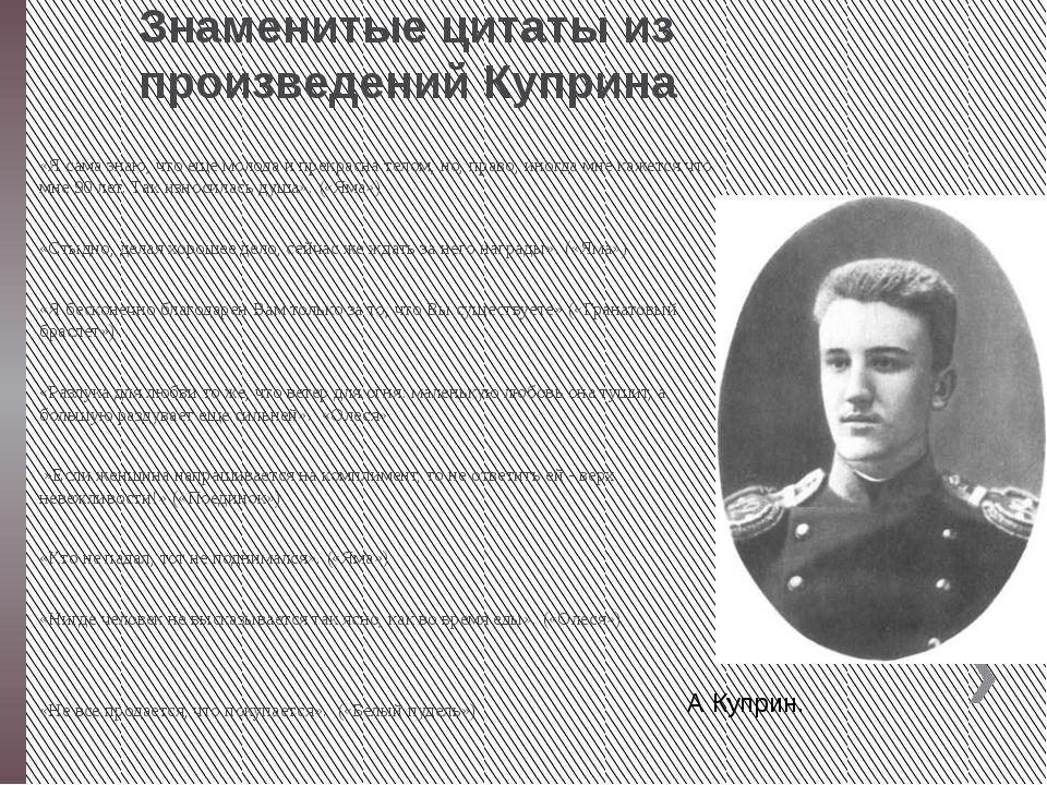 Знаменитые цитаты из произведений Куприна «Я сама знаю, что еще молода и прек...
