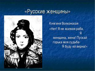 «Русские женщины» Княгиня Волконская «Нет! Я не жалкая раба, Я женщина, жена!
