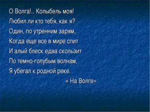 О Волга!.. Колыбель моя! Любил ли кто тебя, как я? Один, по утренним зарям, К