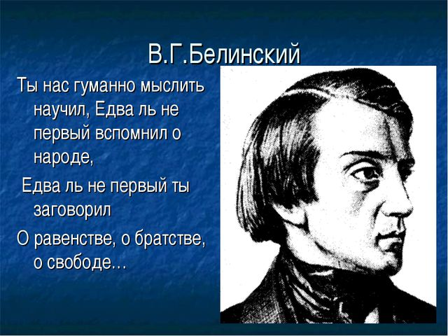 В.Г.Белинский Ты нас гуманно мыслить научил, Едва ль не первый вспомнил о нар...