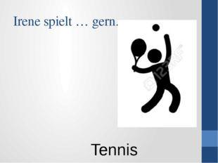 Irene spielt … gern. Tennis