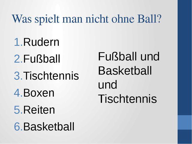 Was spielt man nicht ohne Ball? Rudern Fußball Tischtennis Boxen Reiten Baske...