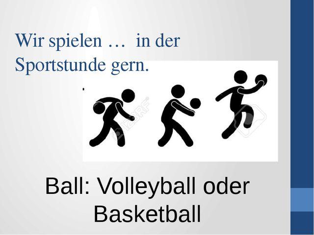 Wir spielen … in der Sportstunde gern. Ball: Volleyball oder Basketball