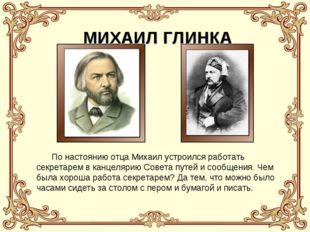 МИХАИЛ ГЛИНКА По настоянию отца Михаил устроился работать секретарем в канцел