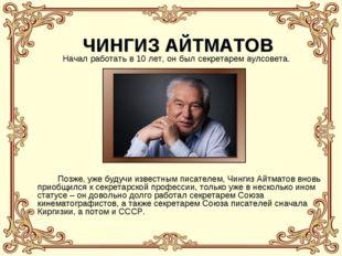 ЧИНГИЗ АЙТМАТОВ Позже, уже будучи известным писателем, Чингиз Айтматов вновь