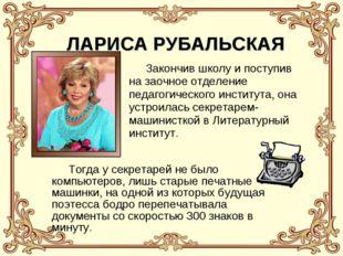 ЛАРИСА РУБАЛЬСКАЯ Закончив школу и поступив на заочное отделение педагогическ