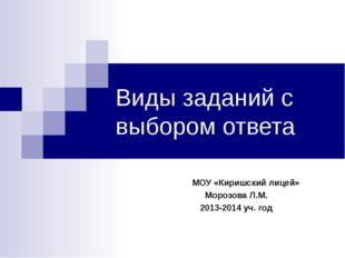 Виды заданий с выбором ответа МОУ «Киришский лицей» Морозова Л.М. 2013-2014 у