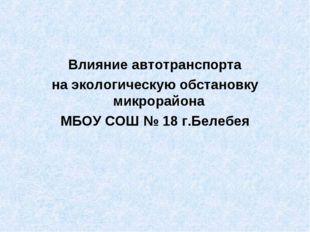 Влияние автотранспорта на экологическую обстановку микрорайона МБОУ СОШ № 18