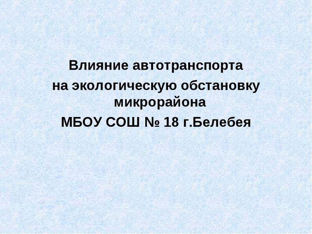 Влияние автотранспорта на экологическую обстановку микрорайона МБОУ СОШ № 18...