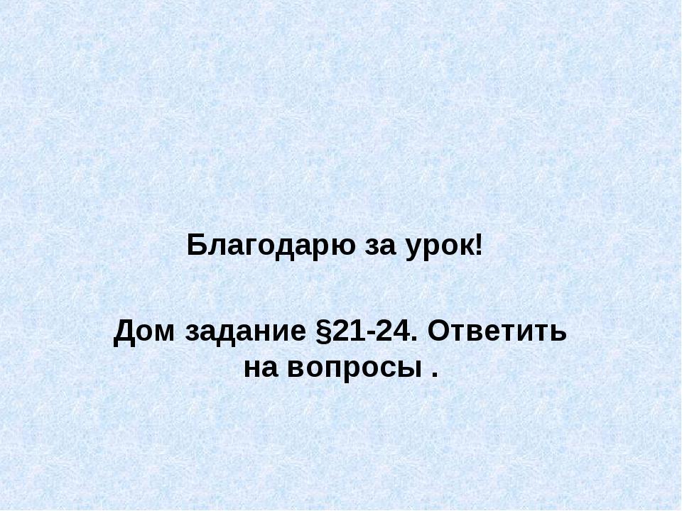 Благодарю за урок! Дом задание §21-24. Ответить на вопросы .