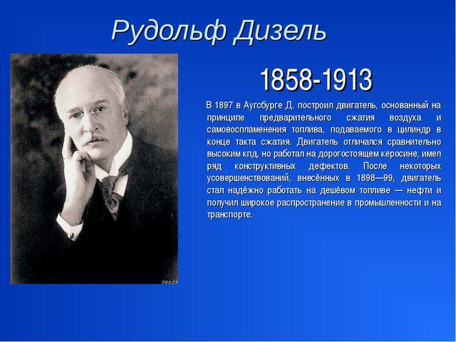 Рудольф Дизель 1858-1913 В 1897 в Аугсбурге Д. построил двигатель, основанный...