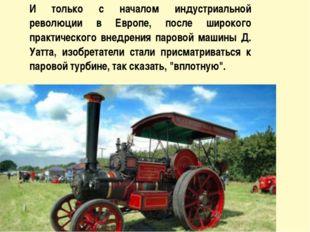 И только с началом индустриальной революции в Европе, после широкого практич