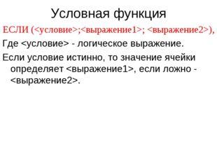 Условная функция ЕСЛИ (;; ), Где  - логическое выражение. Если условие истинн