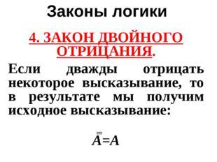 Законы логики 4. ЗАКОН ДВОЙНОГО ОТРИЦАНИЯ. Если дважды отрицать некоторое выс
