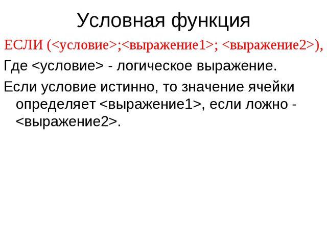 Условная функция ЕСЛИ (;; ), Где  - логическое выражение. Если условие истинн...