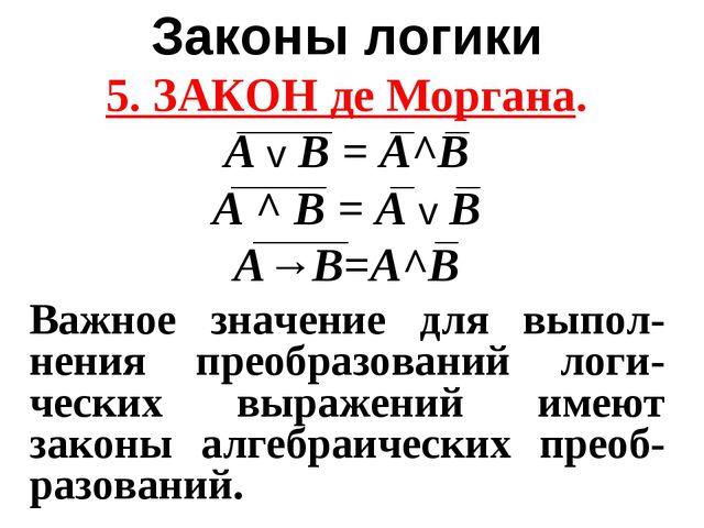 Законы логики 5. ЗАКОН де Моргана. А v B = A^B А ^ B = A v B A→B=A^B Важное з...