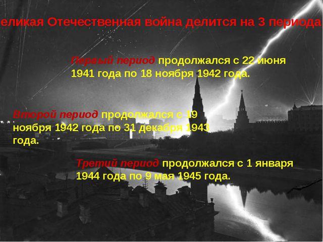 Великая Отечественная война делится на 3 периода: Первый период продолжался с...