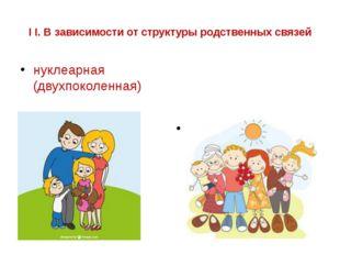 I I. В зависимости от структуры родственных связей нуклеарная (двухпоколенная