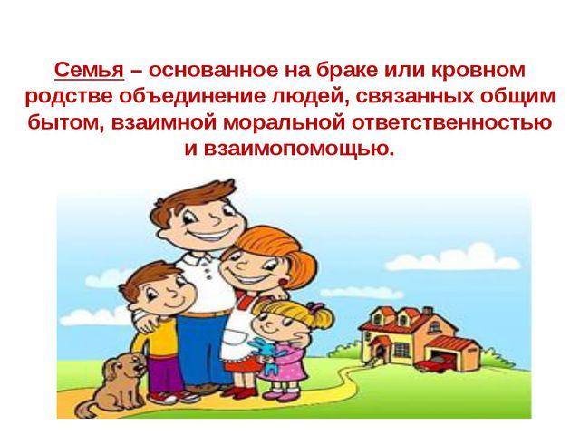 Семья – основанное на браке или кровном родстве объединение людей, связанных...