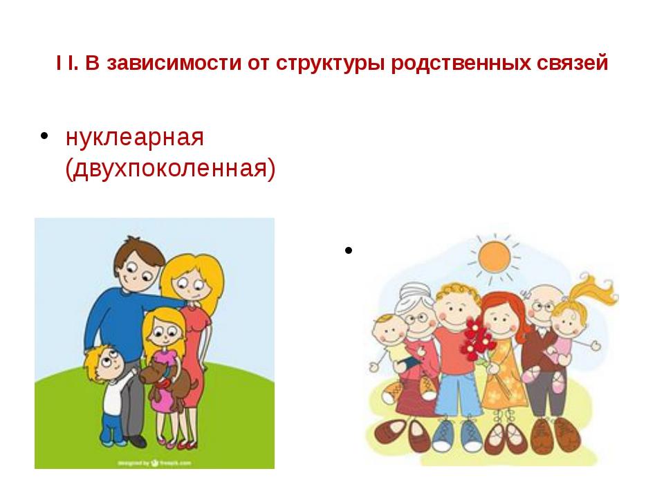 I I. В зависимости от структуры родственных связей нуклеарная (двухпоколенная...