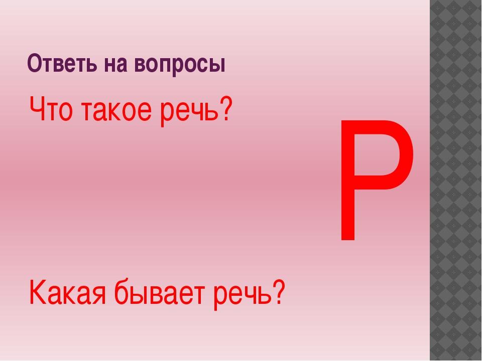 Ответь на вопросы Что такое речь? Какая бывает речь? Р