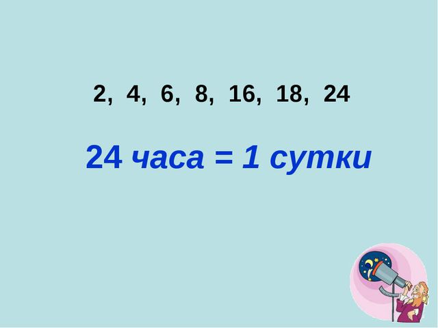 2, 4, 6, 8, 16, 18, 24 24 часа = 1 сутки