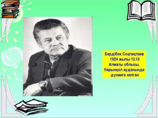 Бердібек Соқпақпаев 1924 жылы 13.10 Алматы облысы, Нарынқол ауданында дүниег