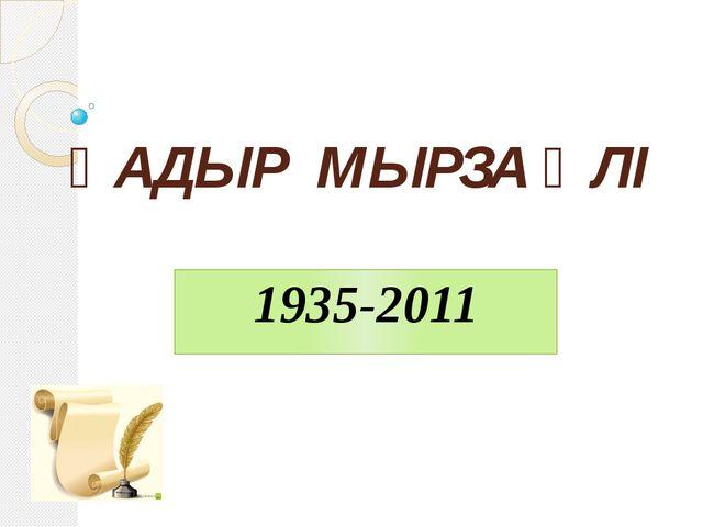 ҚАДЫР МЫРЗА ӘЛІ 1935-2011