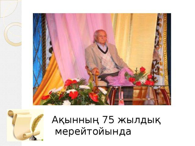 Ақынның 75 жылдық мерейтойында