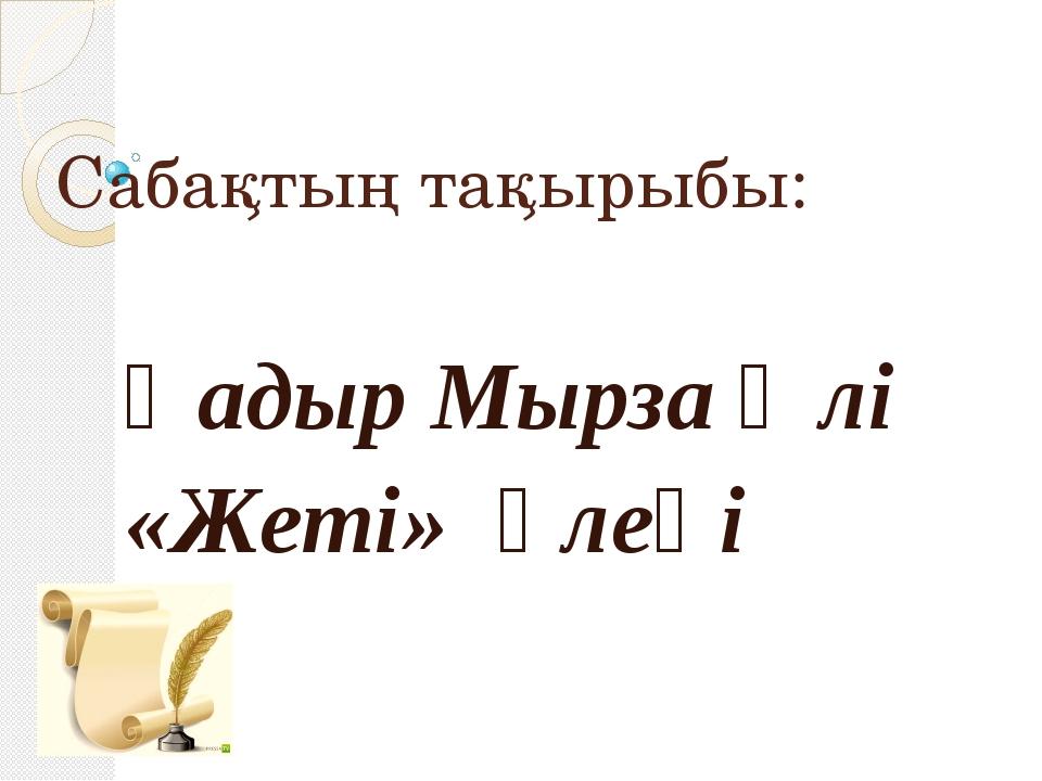 Сабақтың тақырыбы: Қадыр Мырза Әлі «Жеті» өлеңі