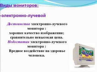 Виды мониторов: -электронно-лучевой Достоинства электронно-лучевого монитора