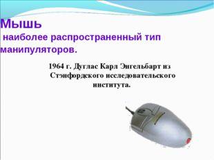 Мышь наиболее распространенный тип манипуляторов. 1964 г. Дуглас Карл Энгельб