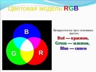 Цветовая модель RGB Базируется на трех основных цветах: Red — красном, Green