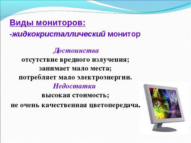 Виды мониторов: -жидкокристаллический монитор Достоинства отсутствие вредного...