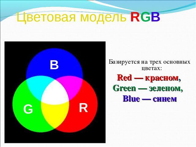 Цветовая модель RGB Базируется на трех основных цветах: Red — красном, Green...