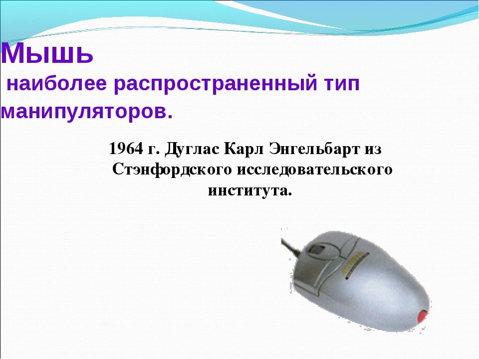 Мышь наиболее распространенный тип манипуляторов. 1964 г. Дуглас Карл Энгельб...