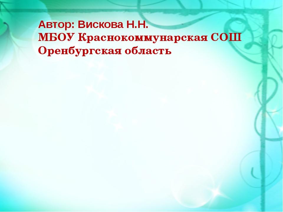 Автор: Вискова Н.Н. МБОУ Краснокоммунарская СОШ Оренбургская область