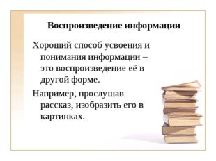 Воспроизведение информации Хороший способ усвоения и понимания информации – э
