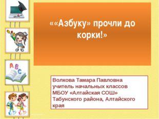 ««Азбуку» прочли до корки!» Волкова Тамара Павловна учитель начальных классов