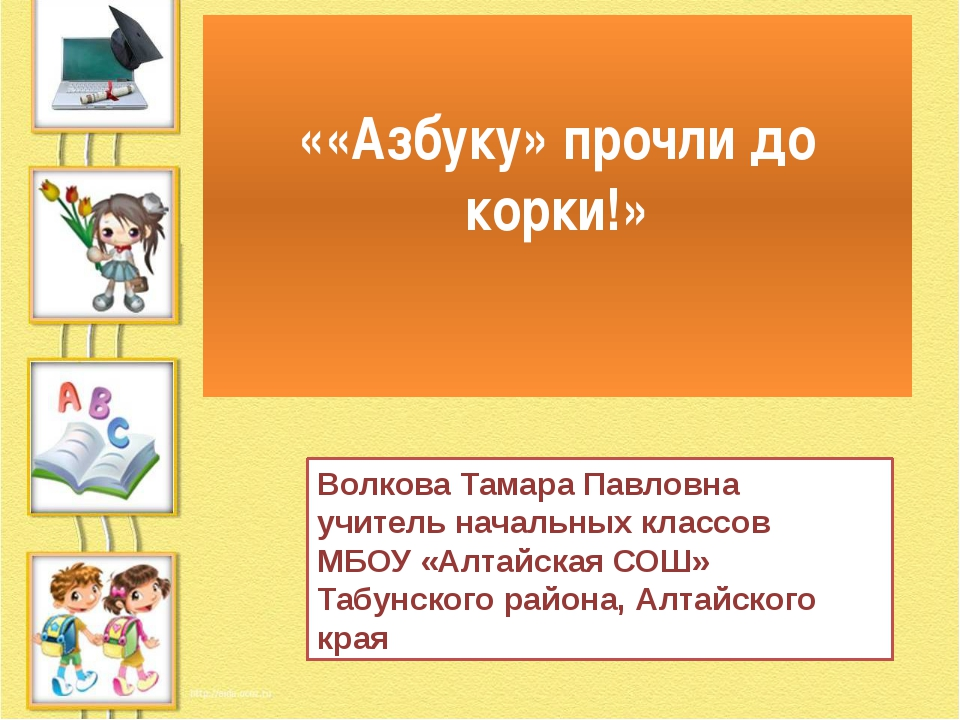 ««Азбуку» прочли до корки!» Волкова Тамара Павловна учитель начальных классов...