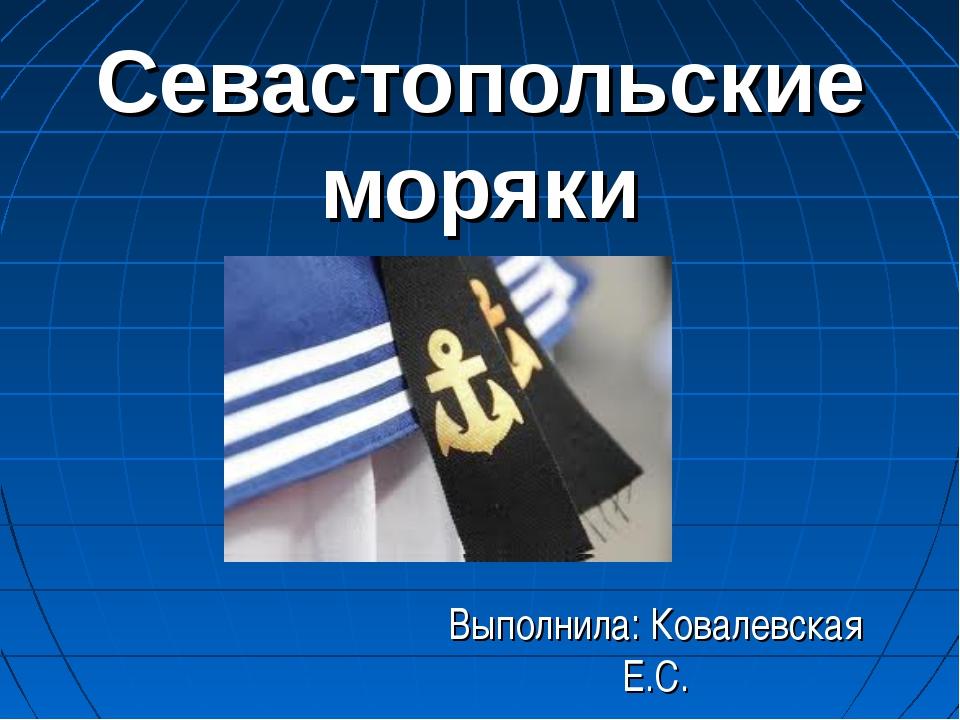 Севастопольские моряки Выполнила: Ковалевская Е.С.